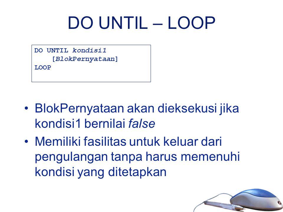 DO UNTIL – LOOP DO UNTIL kondisi1. [BlokPernyataan] LOOP. BlokPernyataan akan dieksekusi jika kondisi1 bernilai false.